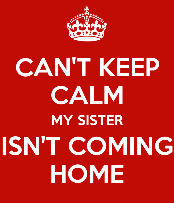 Can 39 t keep calm my sister isn 39 t coming home poster for This isn t my beautiful house
