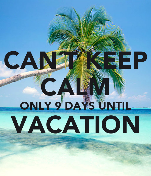 Cant Keep Calm Only 9 Days Until Vacation