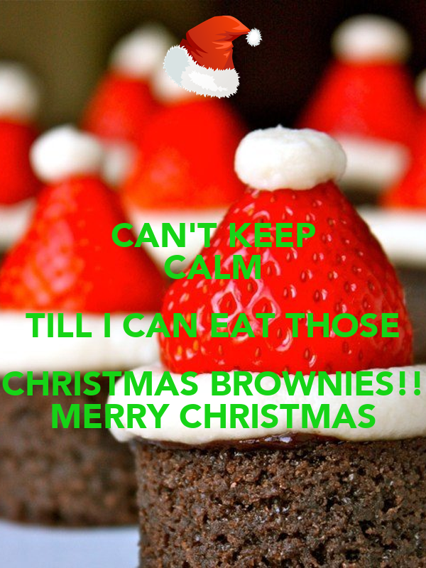 CAN\'T KEEP CALM TILL I CAN EAT THOSE CHRISTMAS BROWNIES!! MERRY ...