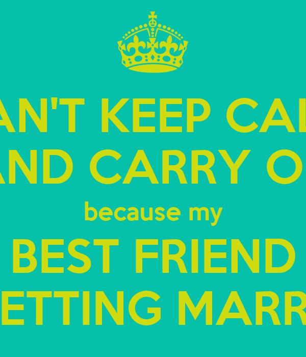 CAN'T KEEP CALM AND CARRY ON Because My BEST FRIEND IS