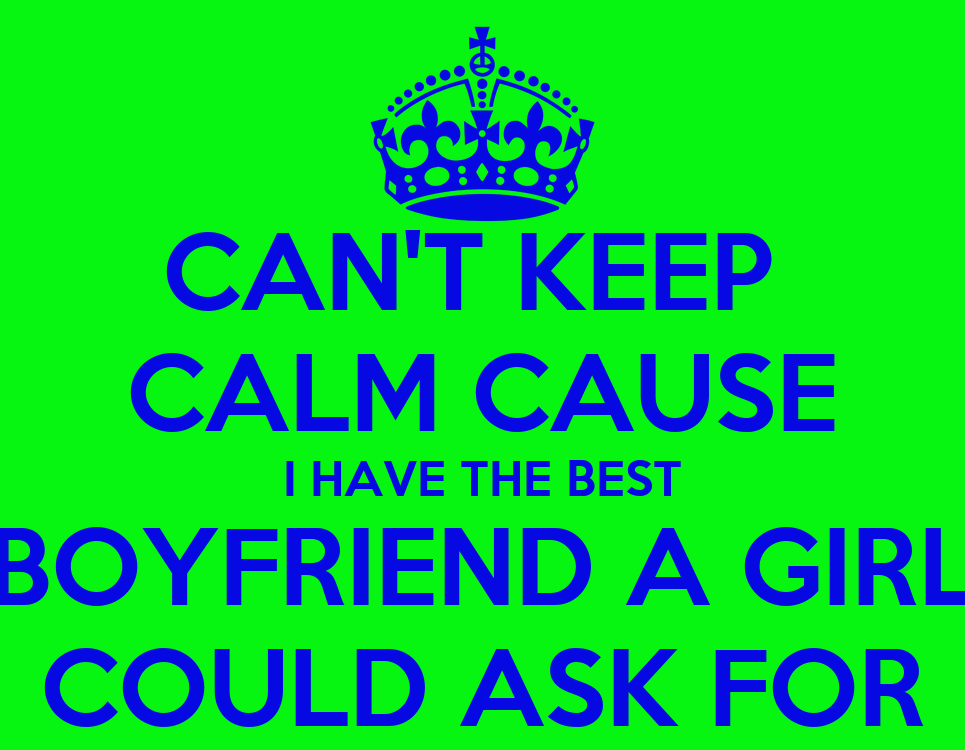 CAN'T KEEP CALM CAUSE I HAVE THE BEST BOYFRIEND A GIRL