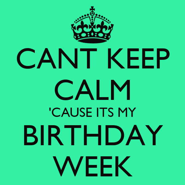CANT KEEP CALM 'CAUSE ITS MY BIRTHDAY WEEK Poster | Y ...