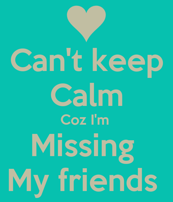 I Am Missing My Friends Coz I m Missing My friends