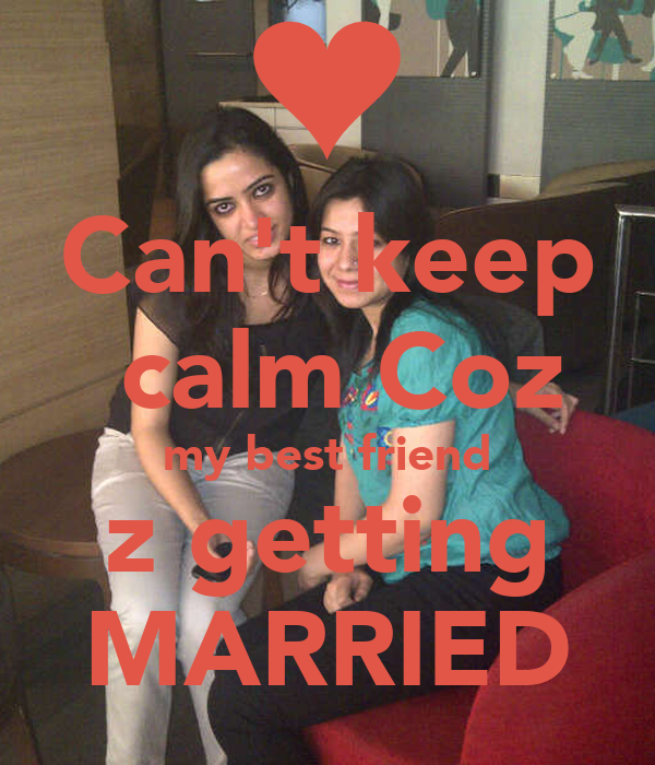 Can't keep calm Coz my best friend z getting MARRIED ...