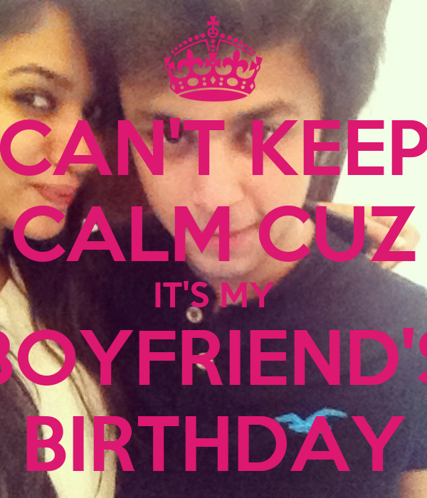 Keep Calm Cause It's MY Boyfriend's Birthday! Images