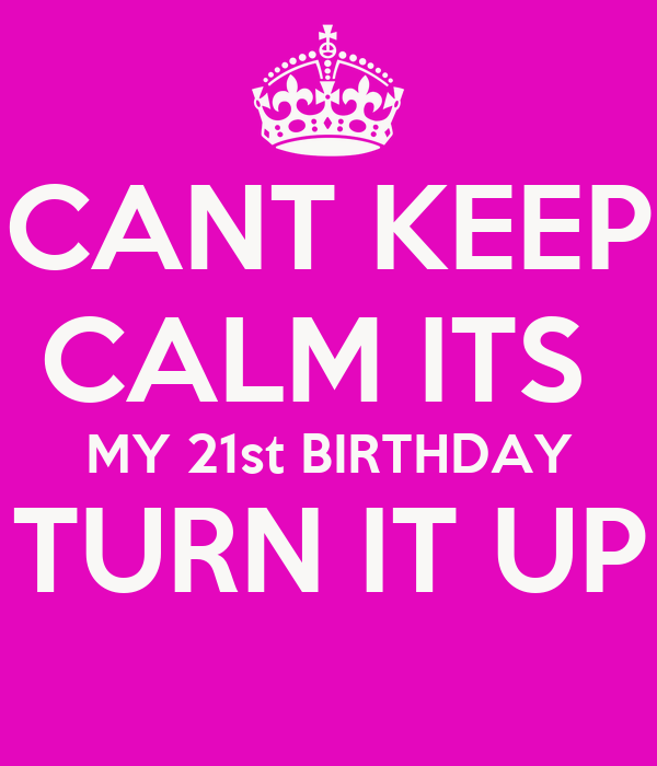CANT KEEP CALM ITS MY 21st BIRTHDAY TURN IT UP