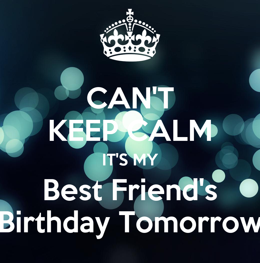 CAN'T KEEP CALM IT'S MY Best Friend's Birthday Tomorrow - KEEP CALM ...