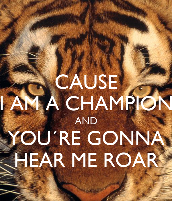 I Am A Champion And Youre Gonna Hear Me Roar CAUSE I AM A CHAMPION ...