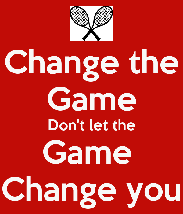 Change the game, don't let the game change you. | The life ...