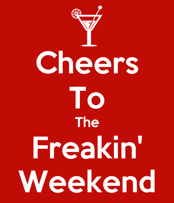 Here's to the freakin weekend