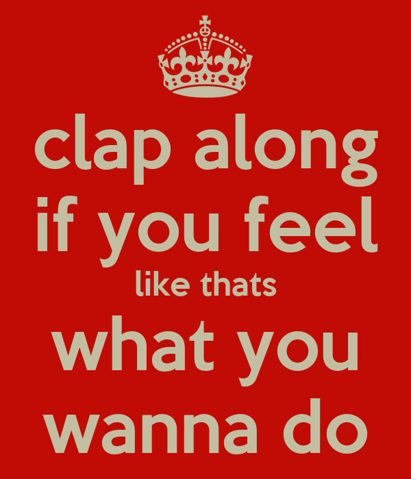 Clap Along If You Feel Like Thats What You Wanna Do Keep