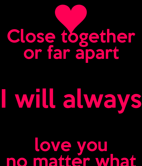 Love No Matter What: Close Together Or Far Apart I Will Always Love You No