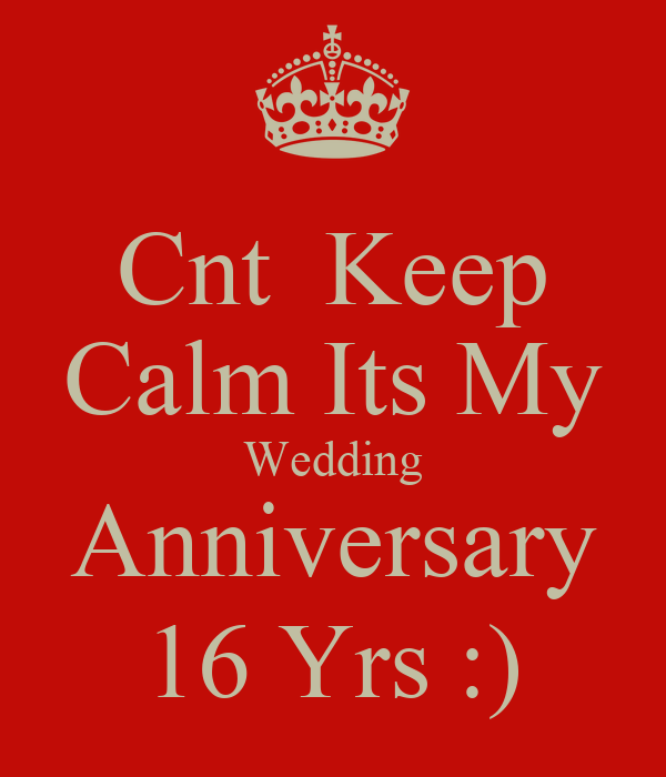 cnt keep calm its my wedding anniversary 16 yrs