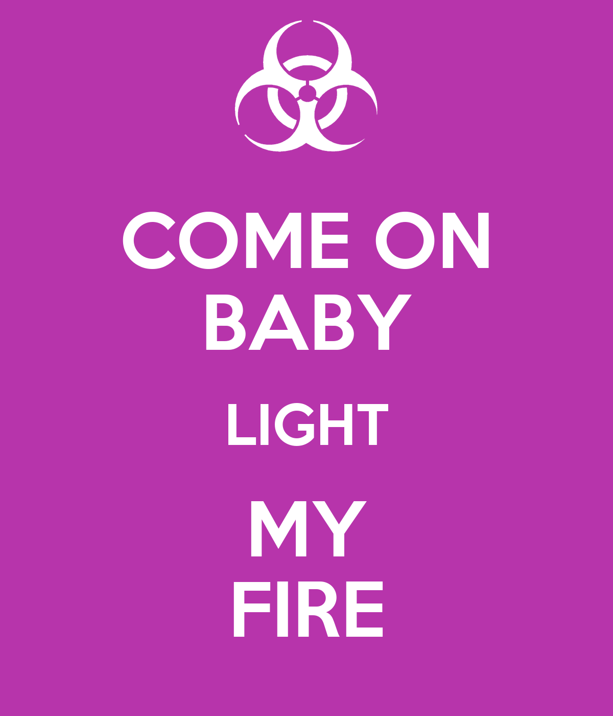 Come on baby, light my fire