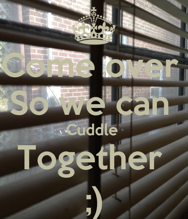 Can I Cuddle With You: Come Over So We Can Cuddle Together ;)