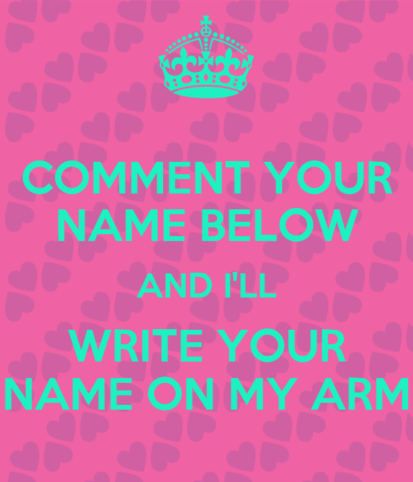Comment Your Name Below And I Ll Write Your Name On My Arm