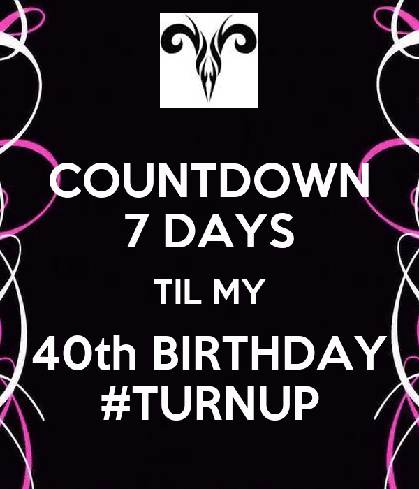 Countdown 7 days til my 40th birthday turnup keep calm and carry on image generator - Birthday countdown wallpaper ...
