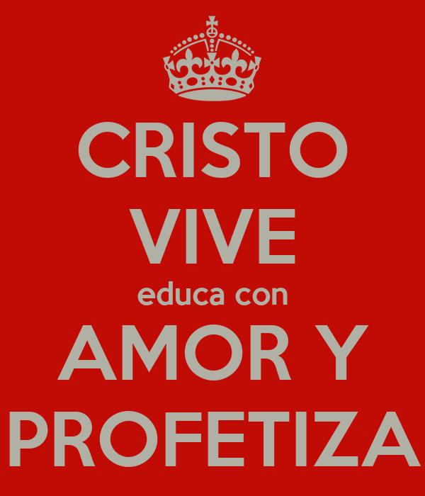 CRISTO VIVE educa con AMOR Y PROFETIZA