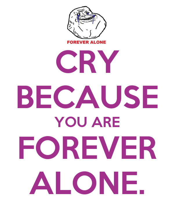 cry-because-you-are-forever-alone.png