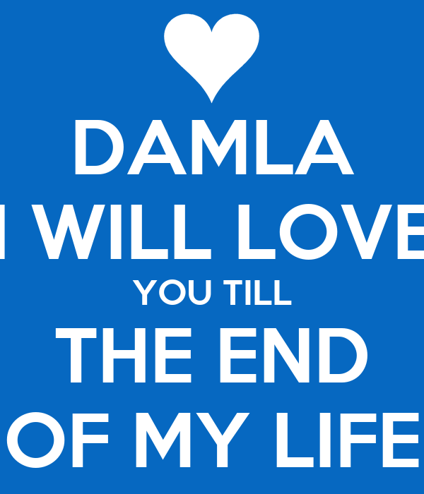 Love You Till The End Wallpapers : DAMLA I WILL LOVE YOU TILL THE END OF MY LIFE - KEEP cALM AND cARRY ON Image Generator