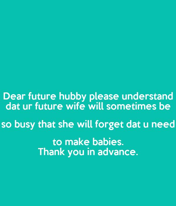 Dear future hubby please understand dat ur future wife will