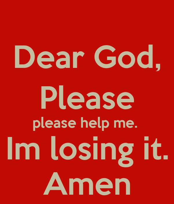 Dear God, Please please help me. Im losing it. Amen Poster ...