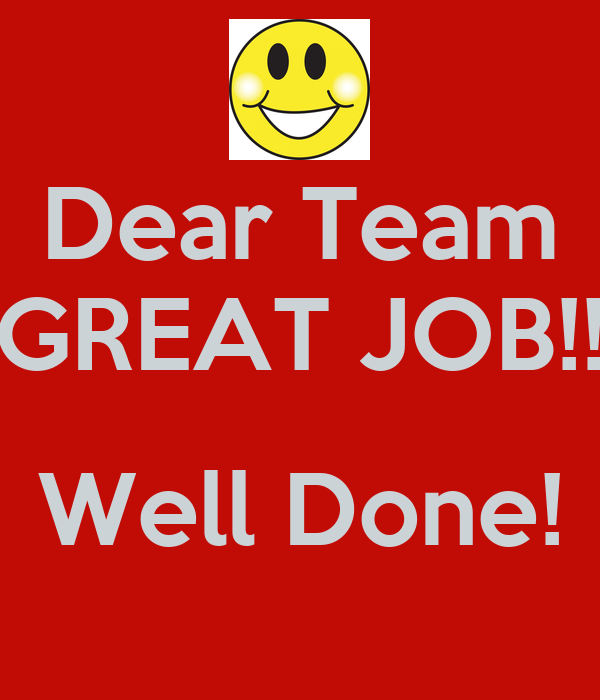 Dear Team GREAT JOB!! Well Done!  Job Well Done