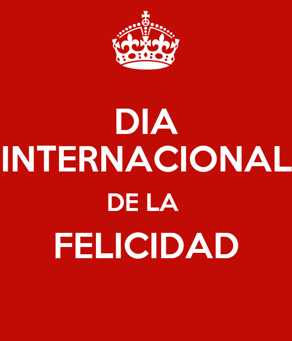 DIA INTERNACIONAL DE LA FELICIDAD - KEEP CALM AND CARRY ON ...