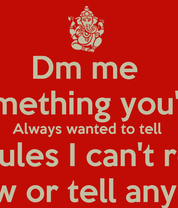 dm me something youve always wanted to tell me rules i cant