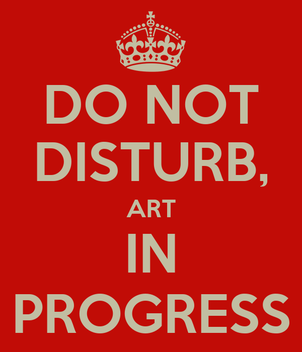 DO NOT DISTURB, ART IN PROGRESS - KEEP CALM AND CARRY ON ...