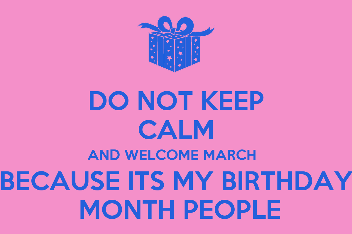 Do not keep calm and welcome march because its my birthday - Its my birthday month images ...