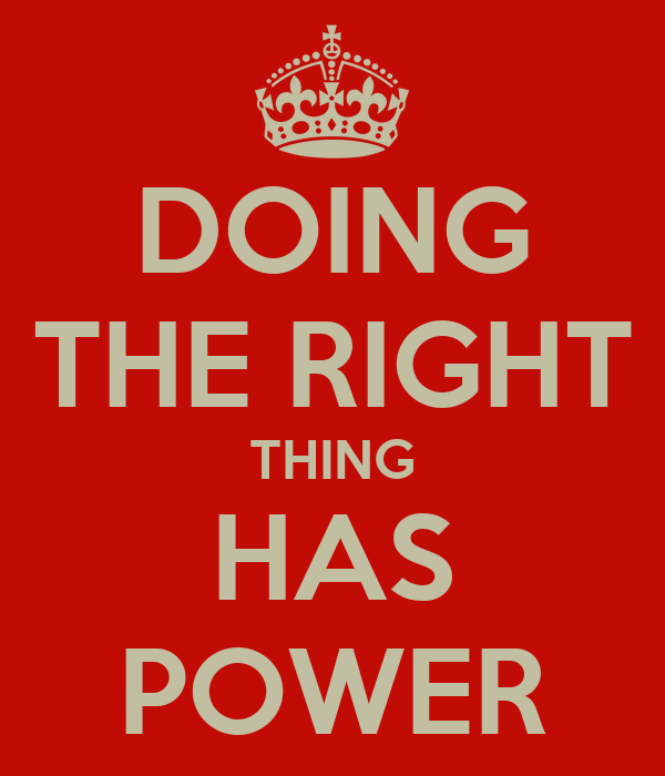 doing the right thing Doing the right thing  is always the right thing please understand the  practicaliy and returns in doing right by others.