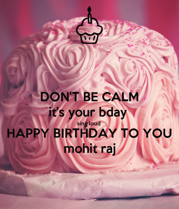 Don T Be Calm It S Your Bday Sing Loud Happy Birthday To You Mohit