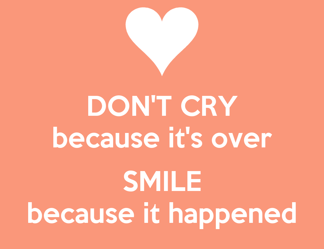 Don't cry because it's over. Smile because it happened ...