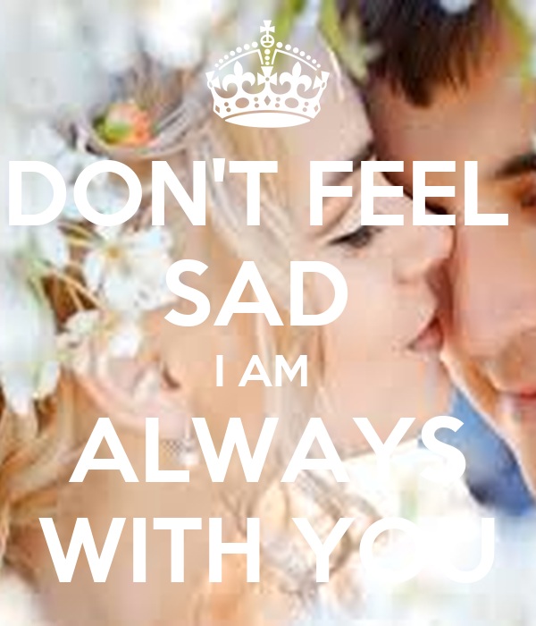 Dont Feel Sad I Am Always With You Poster Ruchi Keep Calm O Matic