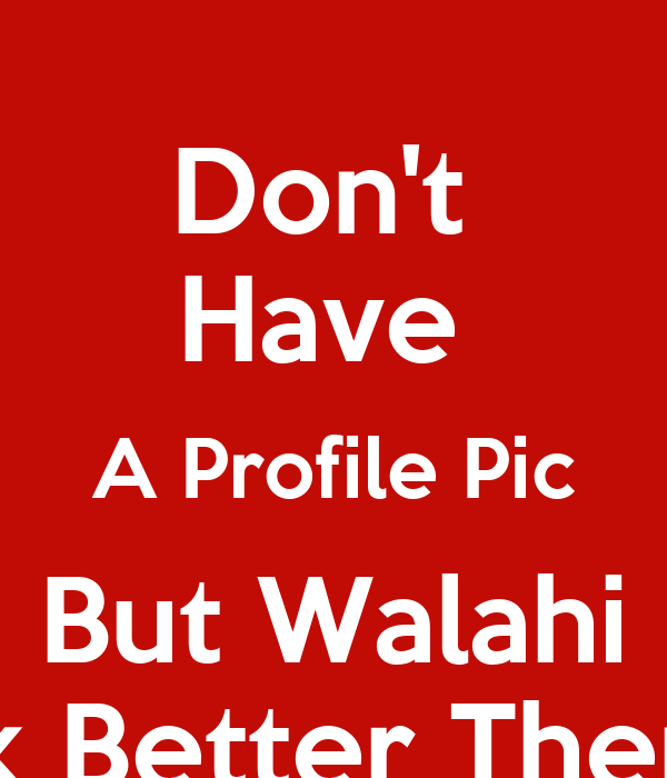Don 39 T Have A Profile Pic But Walahi I Look Better Then You