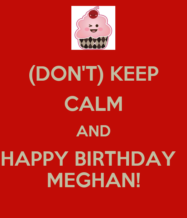 DON'T) KEEP CALM AND HAPPY BIRTHDAY MEGHAN! - KEEP CALM AND CARRY ON ...