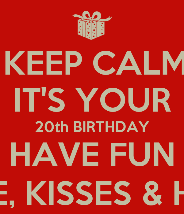 don t keep calm arpit it s your 20th birthday have fun lots of love