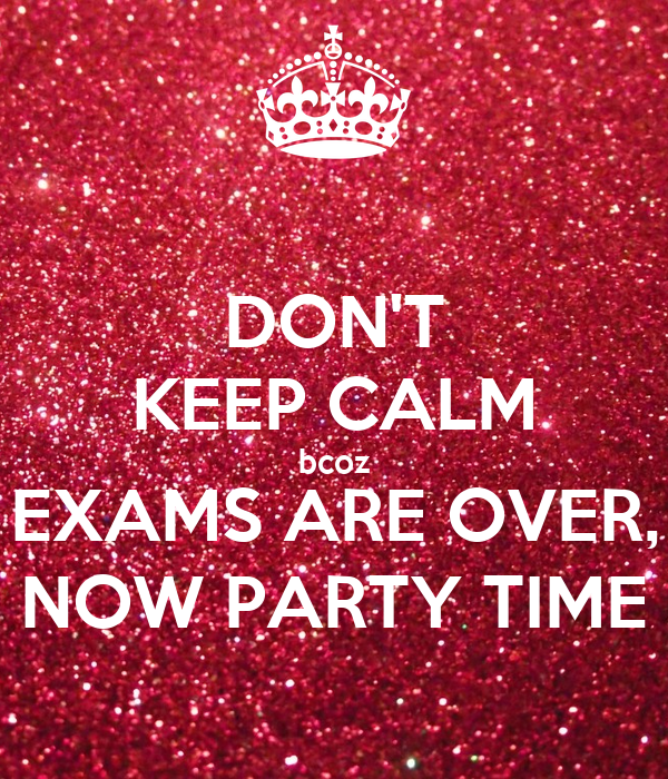 DON'T KEEP CALM bcoz EXAMS ARE OVER, NOW PARTY TIME Poster ...  DON'T KEEP ...