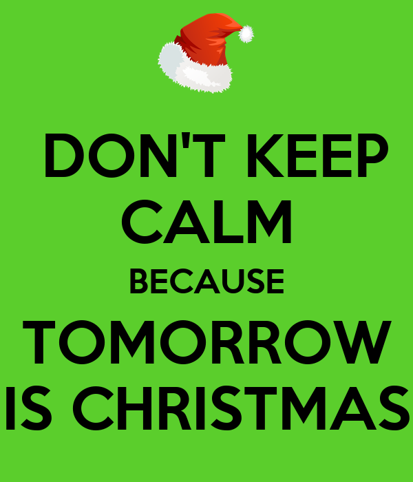 dont keep calm because tomorrow is christmas - Tomorrow Is Christmas