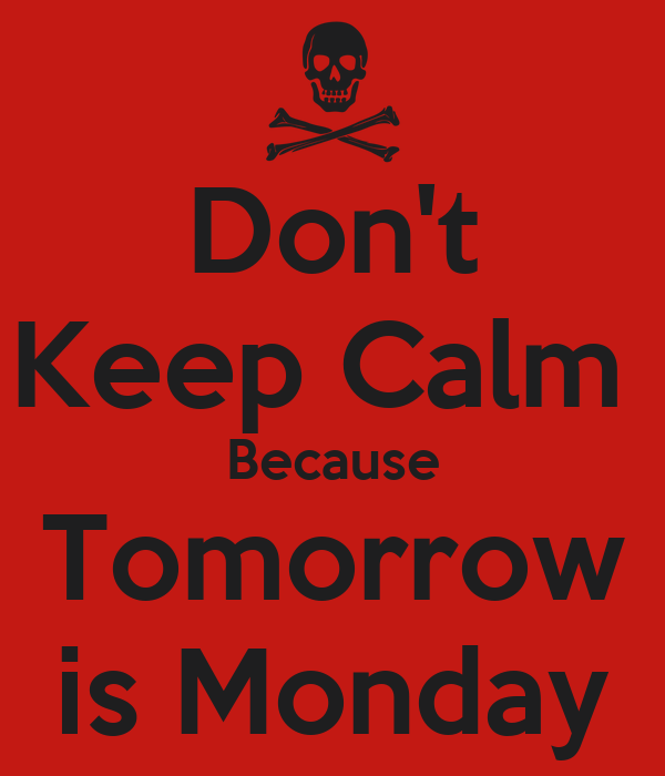 Dont Keep Calm Because Tomorrow Is Monday   KEEP CALM AND CARRY ON Image.