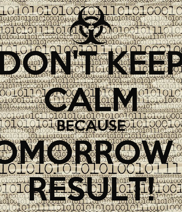 DON'T KEEP CALM BECAUSE TOMORROW IS RESULT!