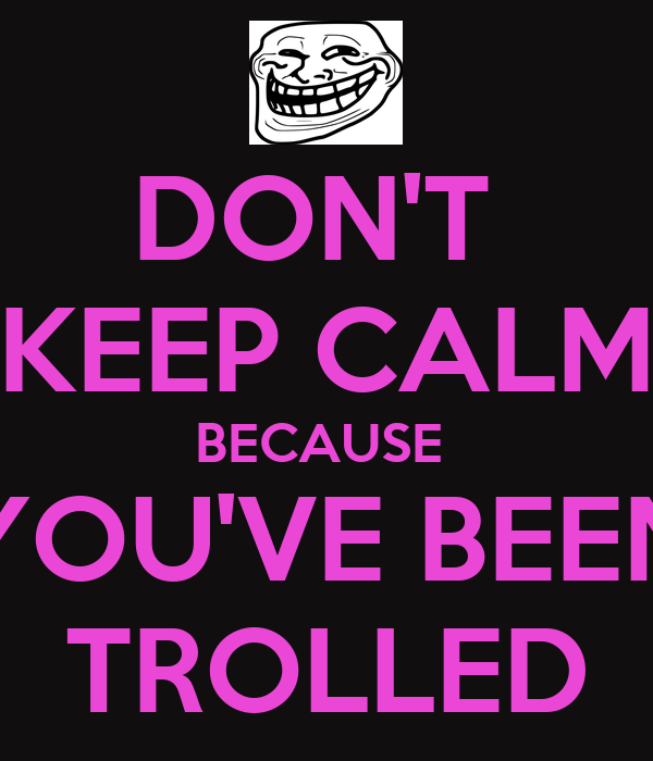 U Been Trolled DON'T KEEP CALM BECAUS...
