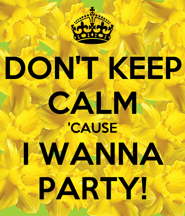 don t keep calm cause i wanna party poster keep calm o matic