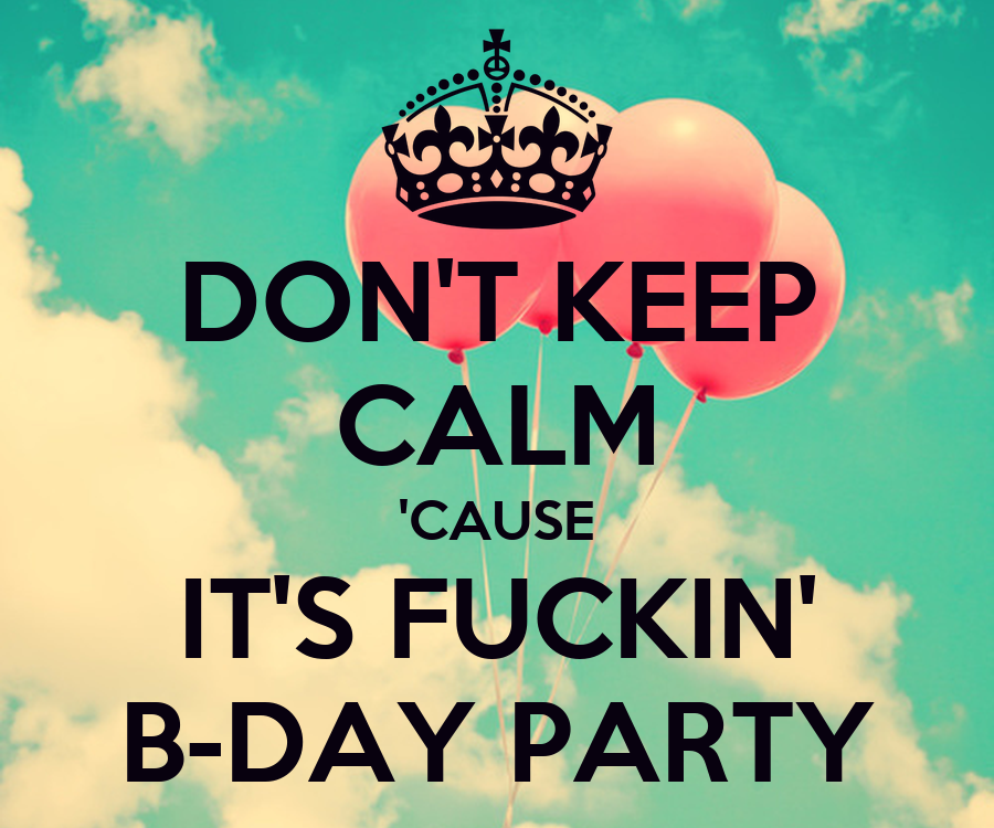 [Image: don-t-keep-calm-cause-it-s-fuckin-b-day-party.png]