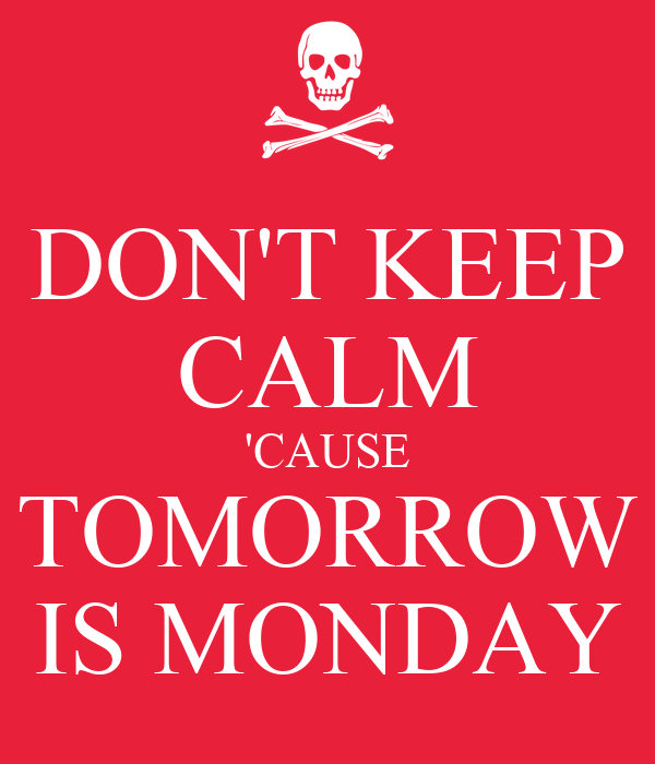 DONT KEEP CALM CAUSE TOMORROW IS MONDAY Poster Keep Calm O Matic