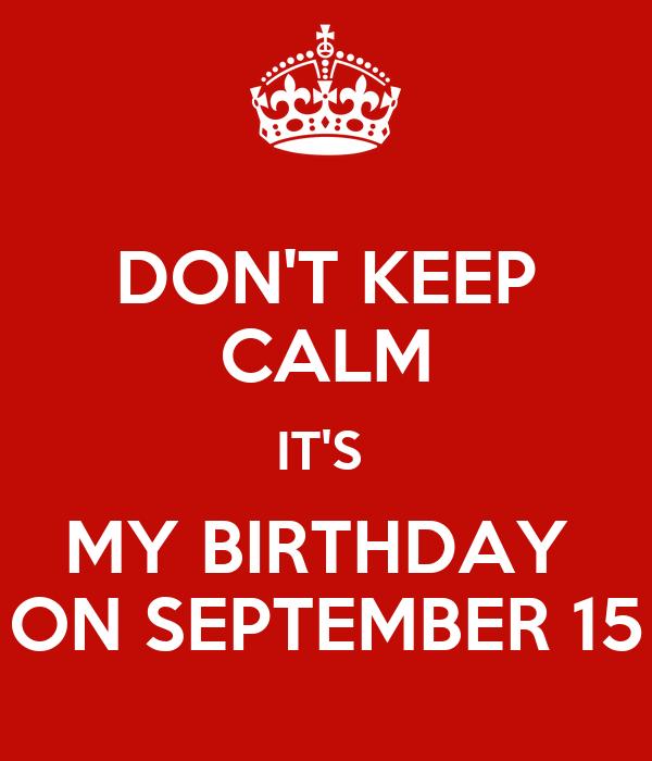 DONu0027T KEEP CALM ITu0027S MY BIRTHDAY ON SEPTEMBER 15