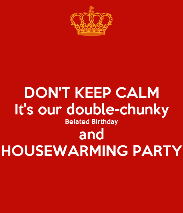 Don 39 t keep calm it 39 s our double chunky belated birthday for When to throw a housewarming party
