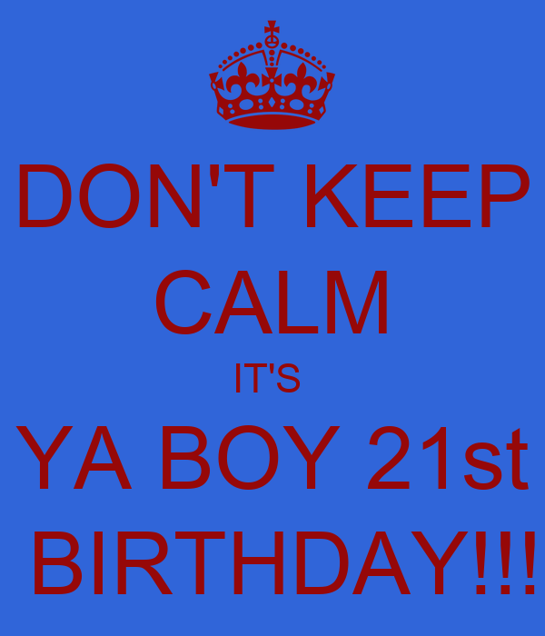 DON'T KEEP CALM IT'S YA BOY 21st BIRTHDAY!!! - KEEP CALM ...