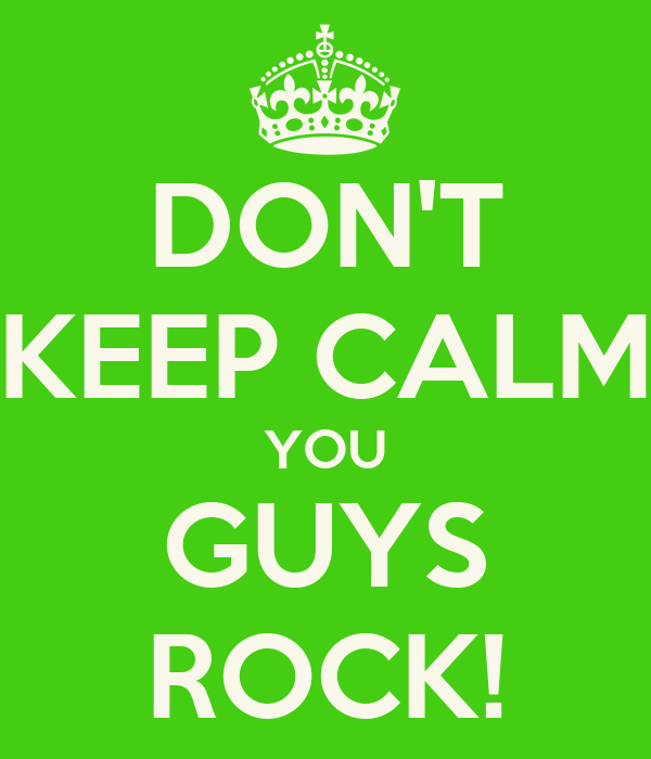 Don T Keep Calm You Guys Rock Keep Calm And Carry On